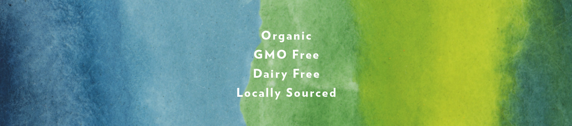 Organic, GMO Free, Dairy Free, Locally Sourced